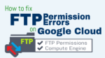 How to Fix FTP Permission Errors on Google Cloud
